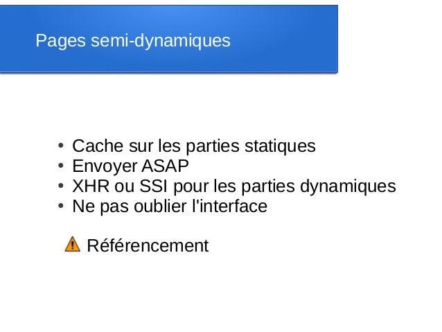 Pages semi-dynamiques  ●   Cache sur les parties statiques  ●   Envoyer ASAP  ●   XHR ou SSI pour les parties dynamiques  ...