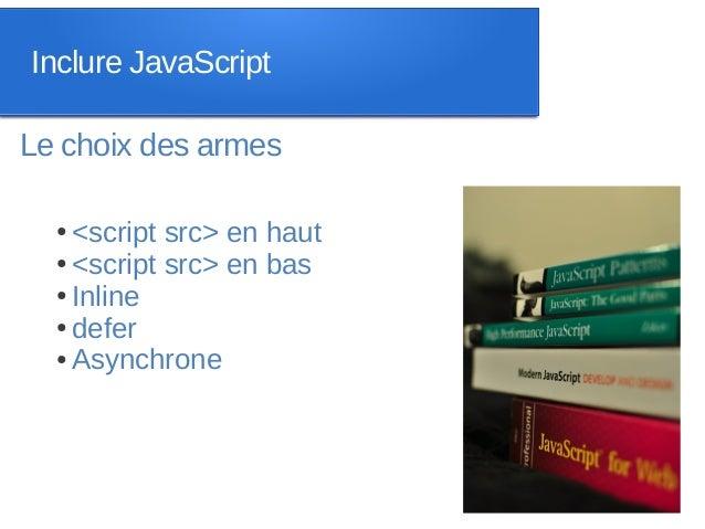 Inclure JavaScriptLe choix des armes  ● <script src> en haut  ● <script src> en bas  ● Inline  ● defer  ● Asynchrone