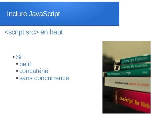 Inclure JavaScript<script src> en haut  ●   Si :      ● petit      ● concaténé      ● sans concurrence