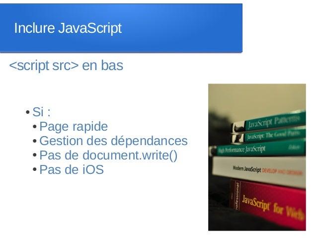 Inclure JavaScript<script src> en bas  ●   Si :      ● Page rapide      ● Gestion des dépendances      ● Pas de document.w...