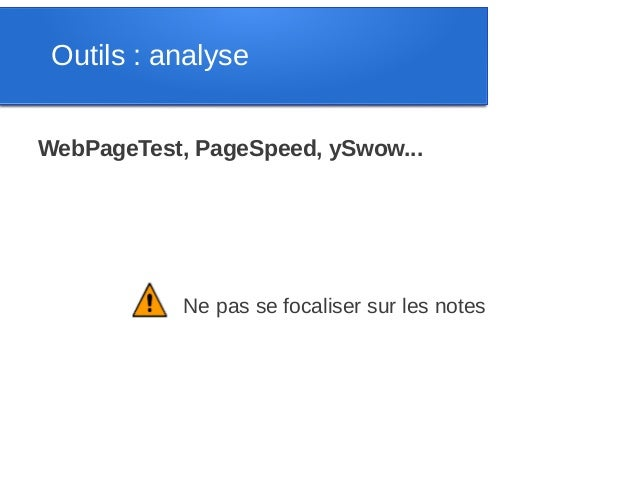 Outils : analyseWebPageTest, PageSpeed, ySwow...            Ne pas se focaliser sur les notes