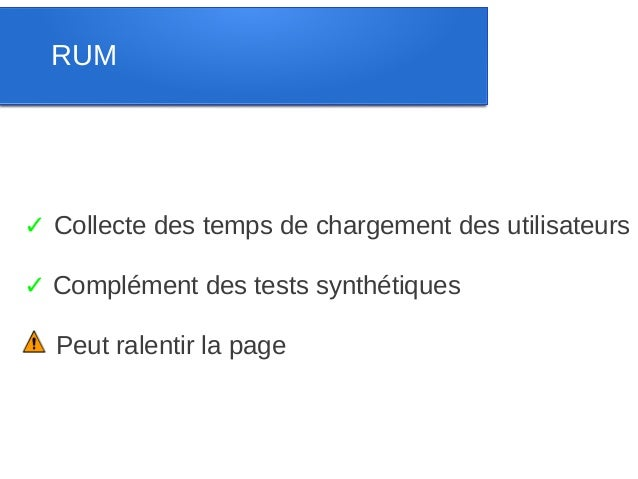 RUM✓ Collecte des temps de chargement des utilisateurs✓ Complément des tests synthétiques  Peut ralentir la page