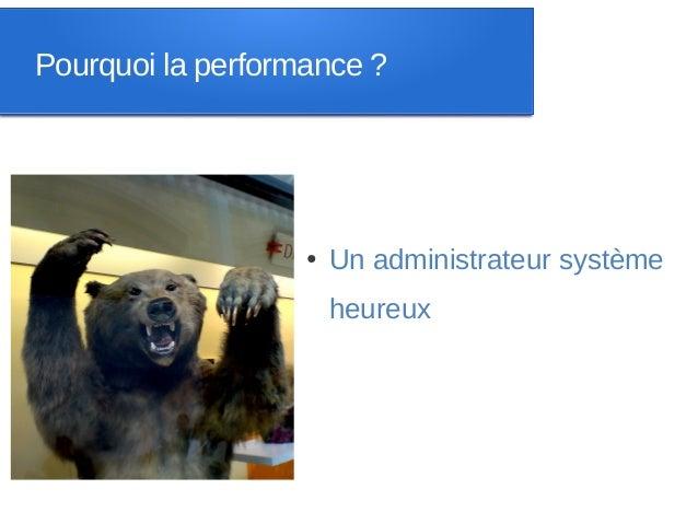 Pourquoi la performance ?                   ●   Un administrateur système                       heureux