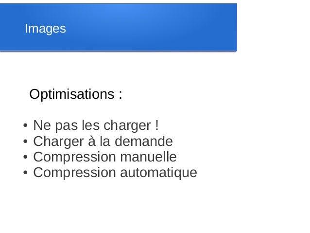 Images    Optimisations :●   Ne pas les charger !●   Charger à la demande●   Compression manuelle●   Compression automatique