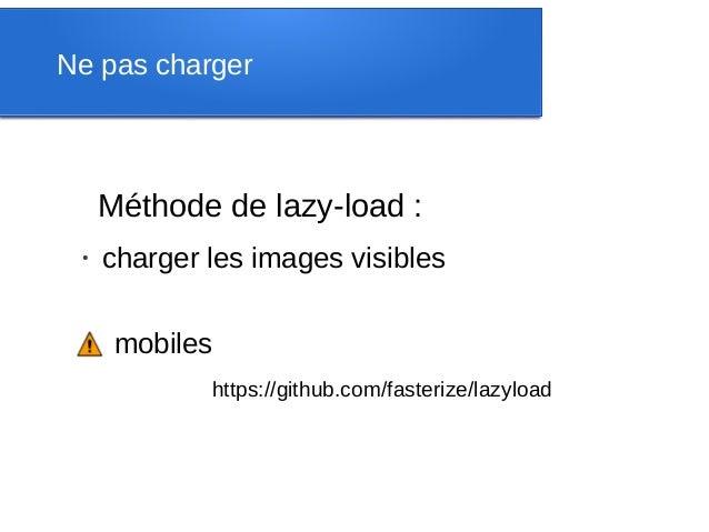 Ne pas charger     Méthode de lazy-load : ●     charger les images visibles      mobiles             https://github.com/fa...