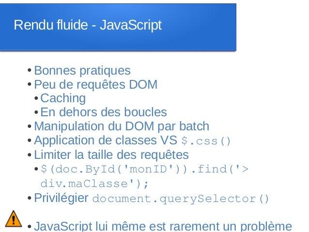 Rendu fluide - JavaScript  ● Bonnes pratiques  ● Peu de requêtes DOM    ● Caching    ● En dehors des boucles  ● Manipulati...