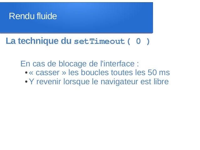 Rendu fluideLa technique du setTimeout( 0 )   En cas de blocage de linterface :    ● « casser » les boucles toutes les 50 ...