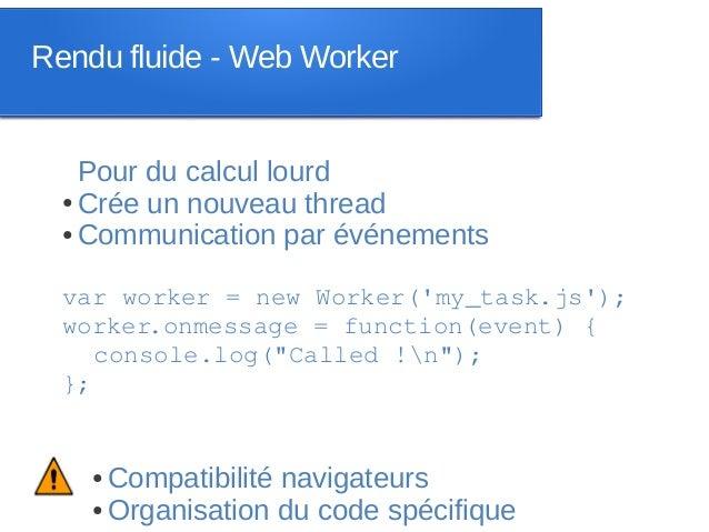 Rendu fluide - Web Worker    Pour du calcul lourd  ● Crée un nouveau thread  ● Communication par événements  var worker = ...