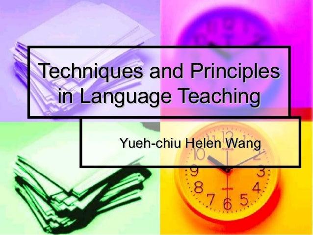Techniques and PrinciplesTechniques and Principles in Language Teachingin Language Teaching Yueh-chiu Helen WangYueh-chiu ...