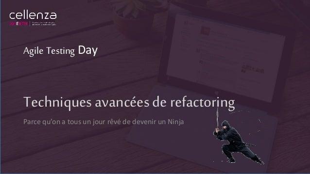 Techniques avancées de refactoring Parce qu'on a tous un jour rêvé de devenir un Ninja Agile Testing Day