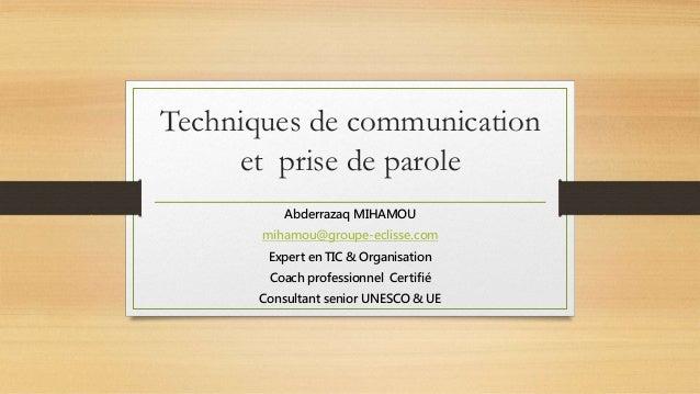 Techniques de communication et prise de parole Abderrazaq MIHAMOU mihamou@groupe-eclisse.com Expert en TIC & Organisation ...