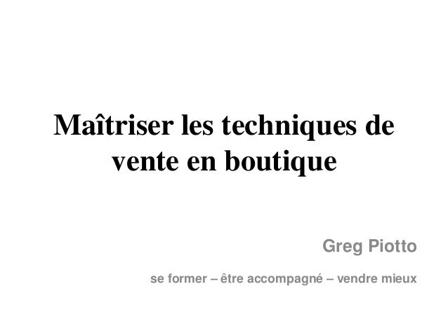 Maîtriser les techniques de vente en boutique Greg Piotto se former – être accompagné – vendre mieux