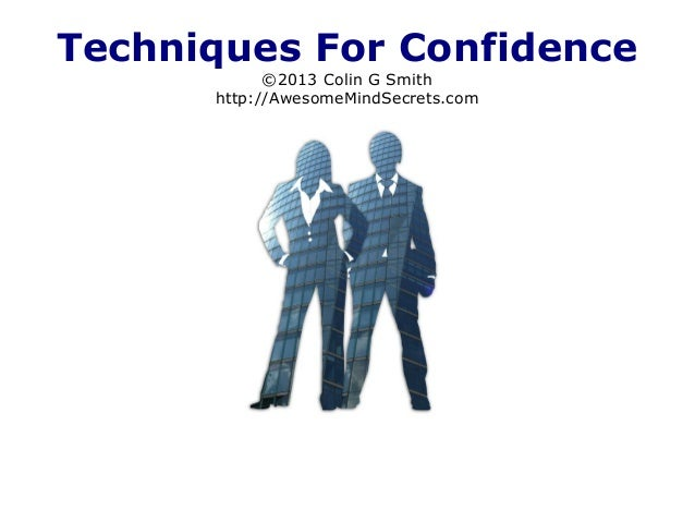 Techniques For Confidence ©2013 Colin G Smith http://AwesomeMindSecrets.com