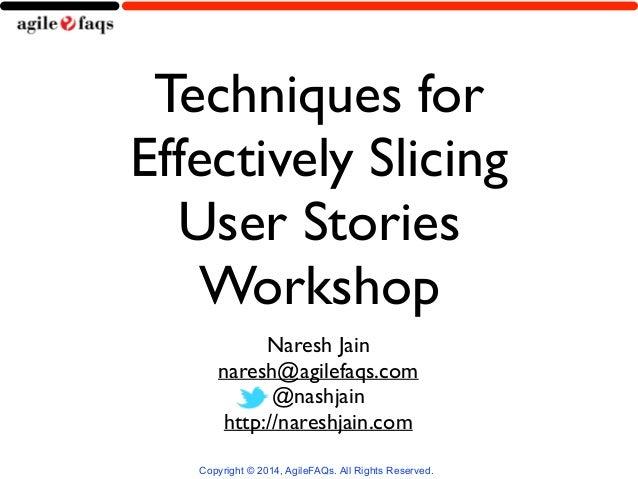 Techniques for  Effectively Slicing  User Stories  Workshop  Naresh Jain  naresh@agilefaqs.com  @nashjain  http://nareshja...