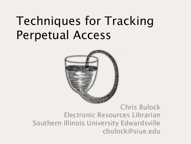 Techniques for Tracking Perpetual Access Chris Bulock Electronic Resources Librarian Southern Illinois University Edwardsv...