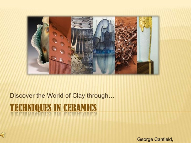 Discover the World of Clay through…  TECHNIQUES IN CERAMICS                                         George Canfield,