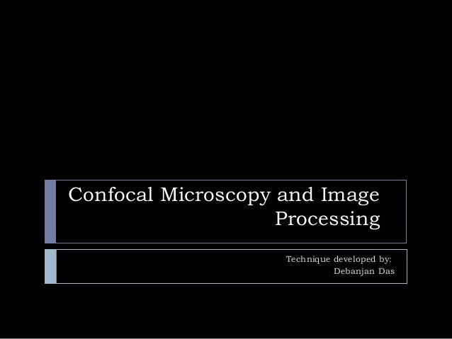 Confocal Microscopy and Image Processing Technique developed by: Debanjan Das