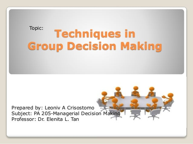 Techniques in  Topic:  Group Decision Making  Prepared by: Leoniv A Crisostomo  Subject: PA 205-Managerial Decision Making...