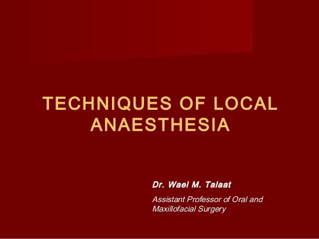 TECHNIQUES OF LOCAL ANAESTHESIA Dr. Wael M. Talaat Assistant Professor of Oral and Maxillofacial Surgery