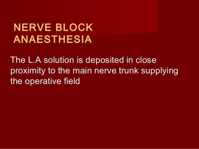 NERVE BLOCK ANAESTHESIA The L.A solution is deposited in close proximity to the main nerve trunk supplying the operative f...