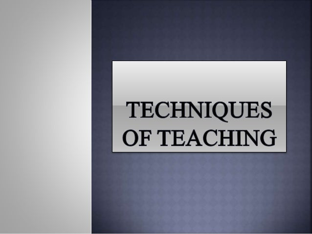 Techniques of teaching refers to the special skill employed by the teacher in the course of teaching. Techniques are valua...