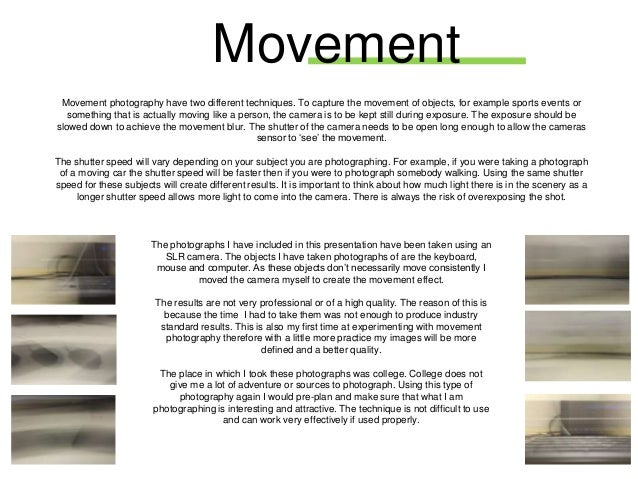 Movement Movement photography have two different techniques. To capture the movement of objects, for example sports events...