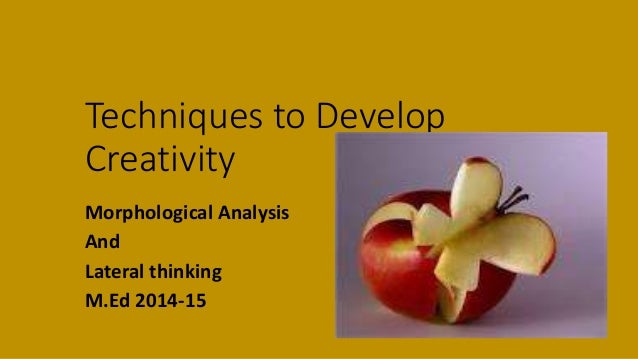 techniques to develop creativity Once we understand these three basic principles, we can adapt techniques to suit  creativity requires that we first  you can now develop your own techniques.