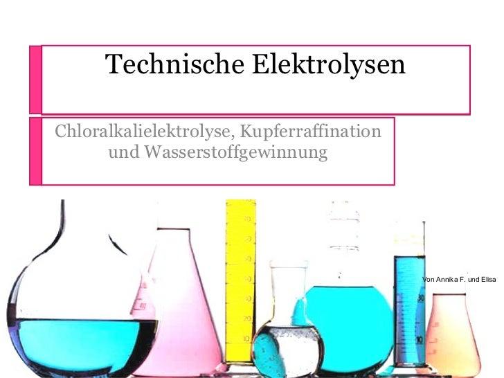 Technische Elektrolysen Chloralkalielektrolyse, Kupferraffination und Wasserstoffgewinnung Von Annika F. und Elisa
