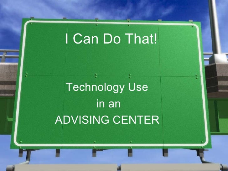 I Can Do That! <ul><li>Technology Use  </li></ul><ul><li>in an </li></ul><ul><li>ADVISING CENTER   </li></ul>