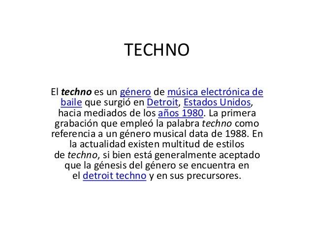 TECHNO El techno es un género de música electrónica de baile que surgió en Detroit, Estados Unidos, hacia mediados de los ...