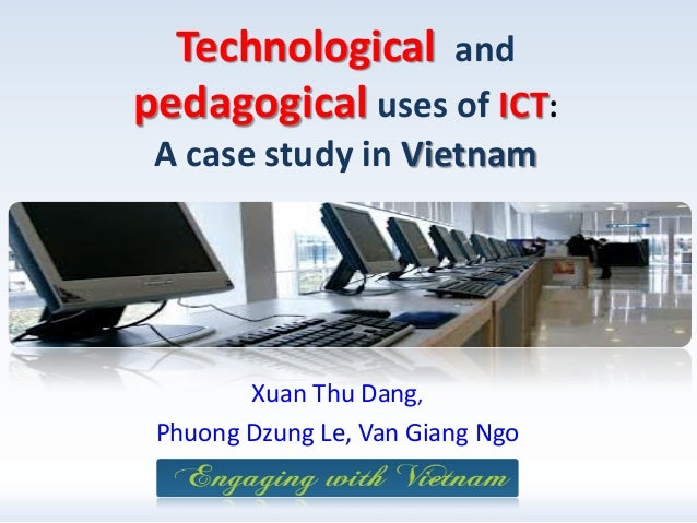 Technological and pedagogical uses of ICT: A case study in Vietnam  Xuan Thu Dang, Phuong Dzung Le, Van Giang Ngo