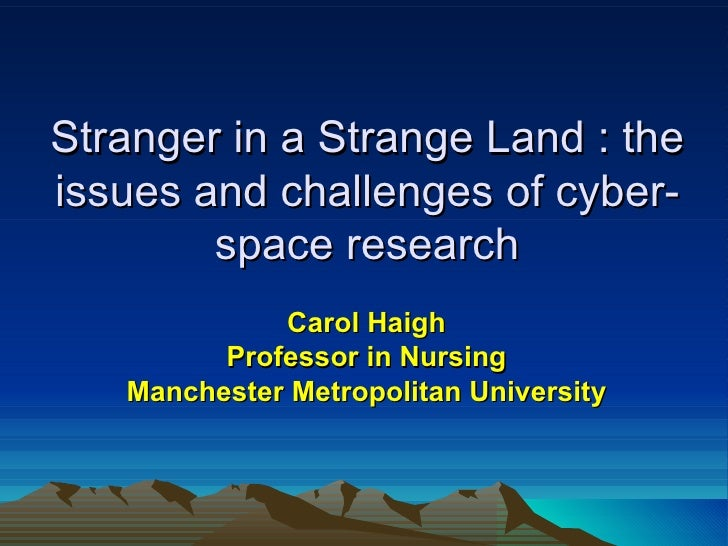Stranger in a Strange Land : the issues and challenges of cyber-space research Carol Haigh Professor in Nursing Manchester...