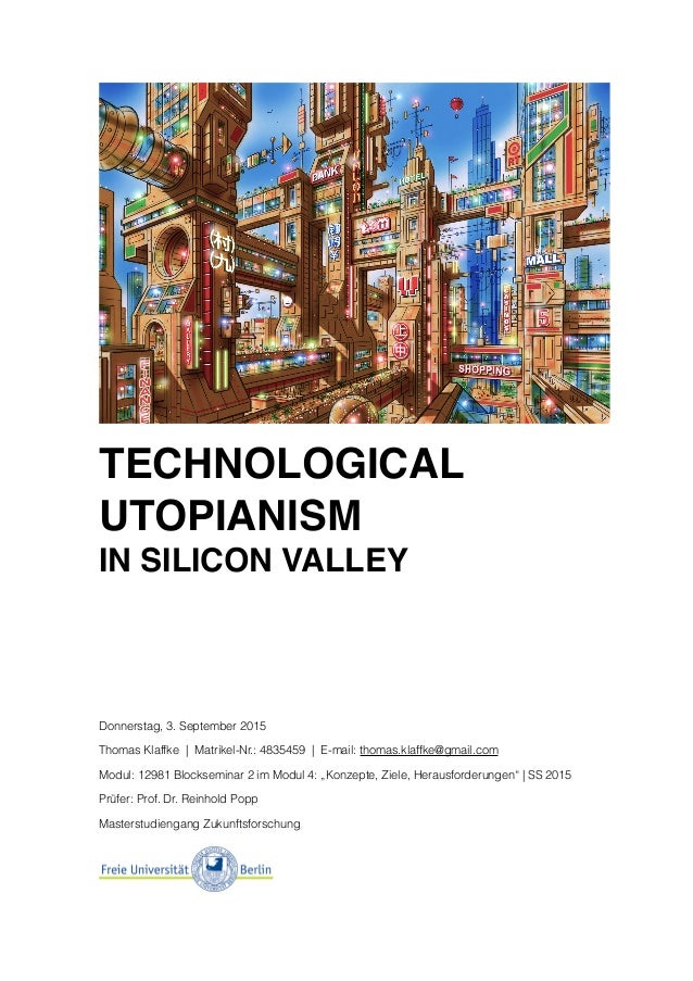 TECHNOLOGICAL UTOPIANISM IN SILICON VALLEY Donnerstag, 3. September 2015 Thomas Klaffke | Matrikel-Nr.: 4835459 | E-mail: ...
