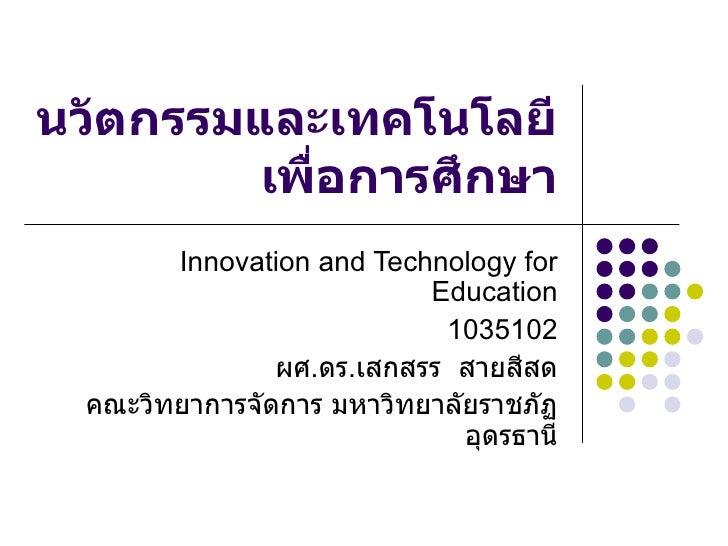 นวัตกรรมและเทคโนโลยีเพื่อการศึกษา Innovation and Technology for Education 1035102 ผศ . ดร . เสกสรร  สายสีสด คณะวิทยาการจัด...