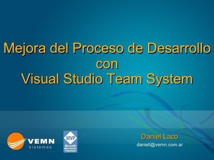 Mejora del Proceso de Desarrollo con Visual Studio Team System  Daniel Laco [email_address]