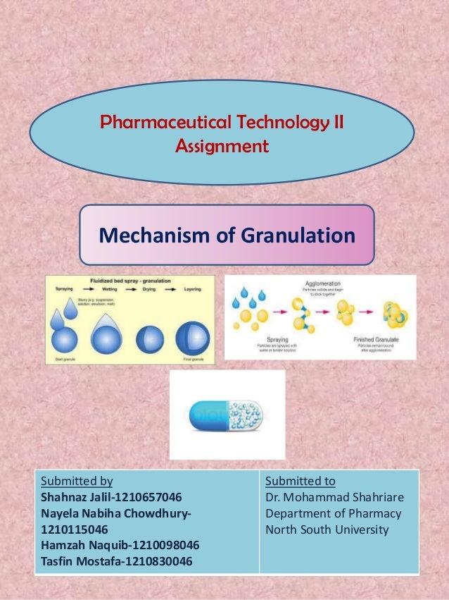 Pharmaceutical Technology II Assignment  Mechanism of Granulation  Submitted by Shahnaz Jalil-1210657046 Nayela Nabiha Cho...