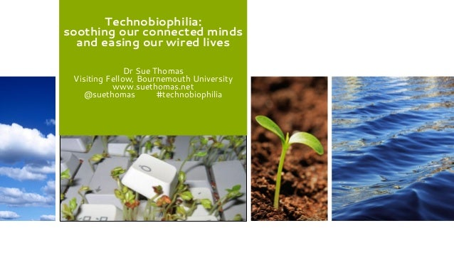 Technobiophilia: soothing our connected minds and easing our wired lives Dr Sue Thomas Visiting Fellow, Bournemouth Univer...