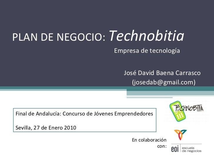 PLAN DE NEGOCIO:  Technobitia Empresa de tecnología José David Baena Carrasco  (josedab@gmail.com)  En colaboración con: F...