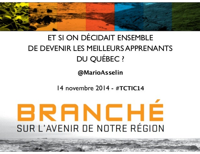 ET SI ON DÉCIDAIT ENSEMBLE   DE DEVENIR LES MEILLEURS APPRENANTS  DU QUÉBEC ?  ! @MarioAsselin ! 14 novembre 2014 - #TC...