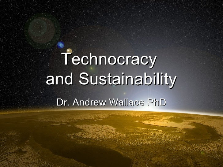Technocracy  and Sustainability Dr. Andrew Wallace PhD