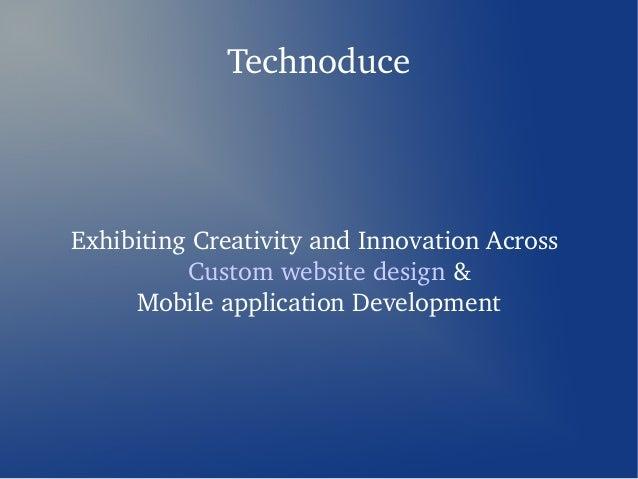 TechnoduceExhibitingCreativityandInnovationAcross          Customwebsitedesign&     MobileapplicationDevelopment