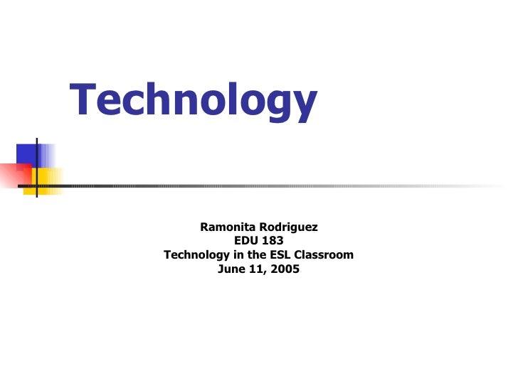 Technology Ramonita Rodriguez EDU 183 Technology in the ESL Classroom June 11, 2005