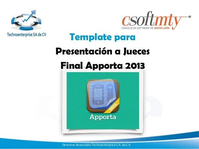 Template para Presentación a Jueces Final Apporta 2013  Derechos Reservados Technoenterprise S.A. de C.V.
