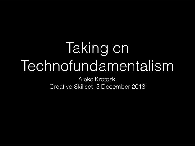 Taking on Technofundamentalism Aleks Krotoski Creative Skillset, 5 December 2013