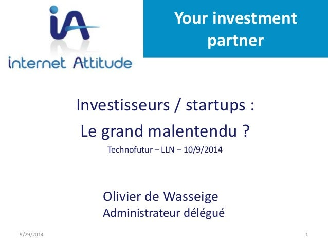 Your investment  partner  Investisseurs / startups :  Le grand malentendu ?  Technofutur – LLN – 10/9/2014  Investisseurs ...