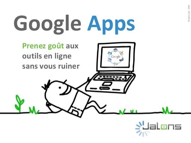 Prenez goût aux outils en ligne sans vous ruiner ©Jalonssprl-2010 Google Apps