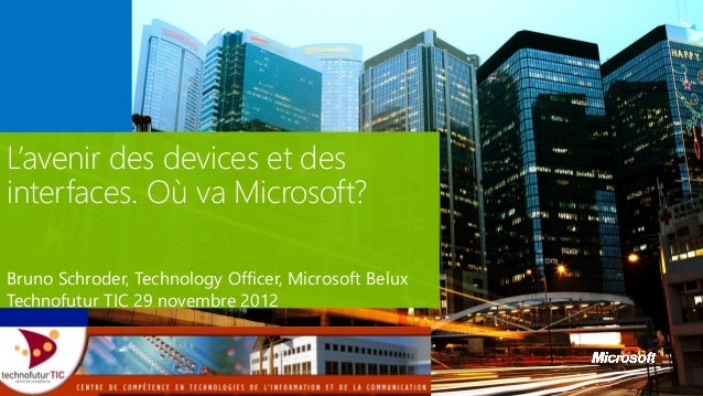 L'avenir des devices et desinterfaces. Où va Microsoft?Bruno Schroder, Technology Officer, Microsoft BeluxTechnofutur TIC ...