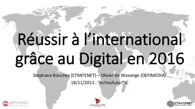 Réussir à l'international grâce au Digital en 2016 Stéphane Bouchez (STRATENET) – Olivier de Wasseige (DEFIMEDIA) 18/11/20...