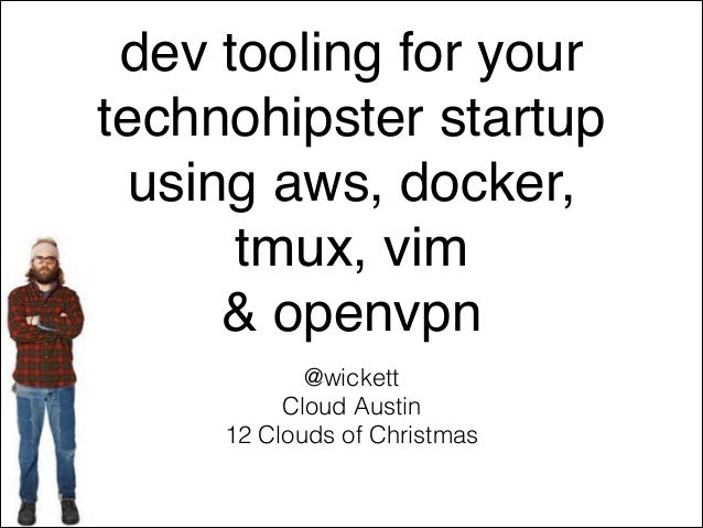 dev tooling for your technohipster startup ! using aws, docker, tmux, vim ! & openvpn @wickett Cloud Austin 12 Clouds of C...
