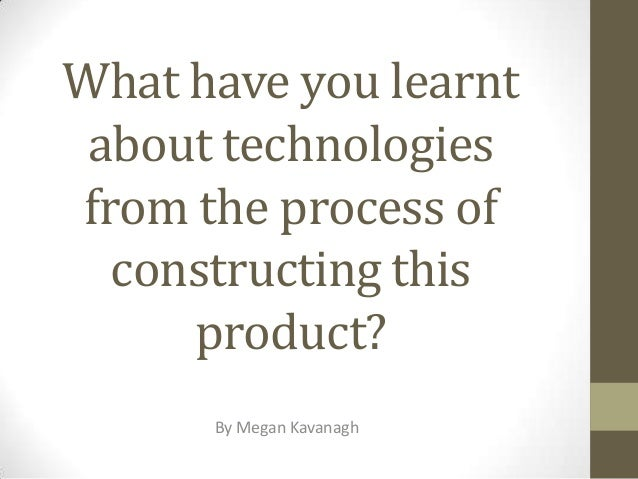 What have you learnt about technologies from the process of constructing this product? By Megan Kavanagh